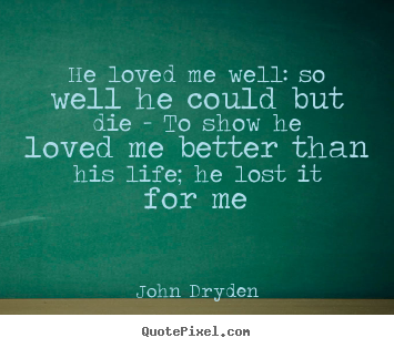 He loved me well: so well he could but die -.. John Dryden famous love quote