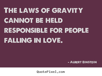The laws of gravity cannot be held responsible for people.. Albert Einstein  love quotes