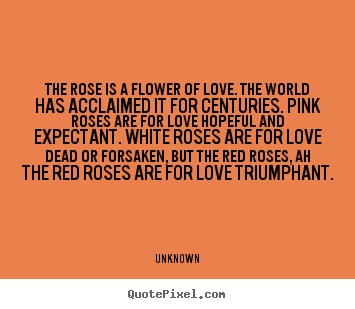 The rose is a flower of love. the world has acclaimed it for centuries... Unknown top love quote