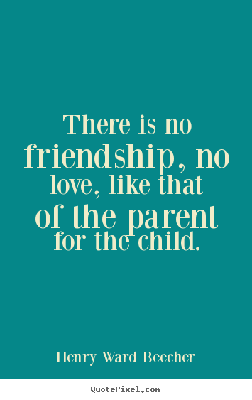 Henry Ward Beecher picture quotes - There is no friendship, no love, like that of the parent for the.. - Love quotes