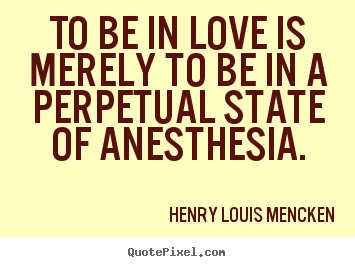 To be in love is merely to be in a perpetual state of anesthesia. Henry Louis Mencken popular love quotes