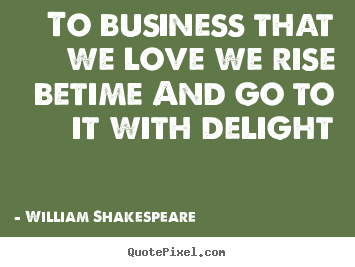 Quotes about love - To business that we love we rise betime and go to it with delight