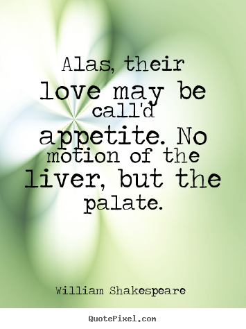 Quote about love - Alas, their love may be call'd appetite. no motion of the liver,..
