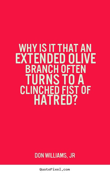 Quotes about love - Why is it that an extended olive branch often..