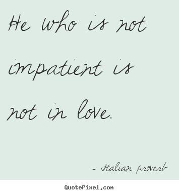 Create your own picture quote about love - He who is not impatient is not in love.