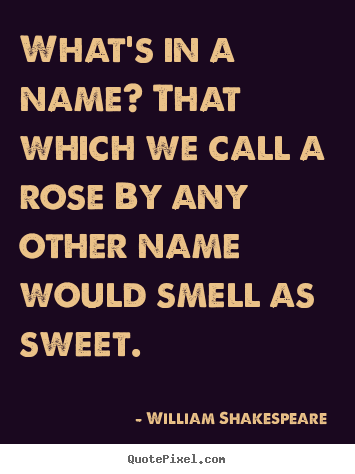What's in a name? that which we call a rose by any other.. William Shakespeare  good love sayings