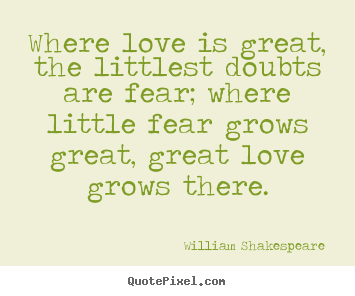 Where love is great, the littlest doubts are fear;.. William Shakespeare  top love quotes