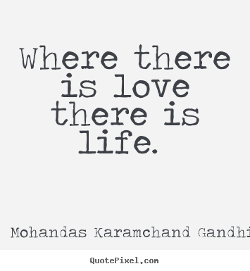 Quote about love - Where there is love there is life.