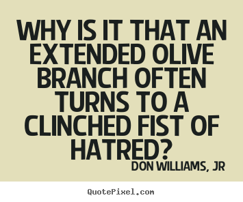 Quotes about love - Why is it that an extended olive branch often turns to a clinched fist..