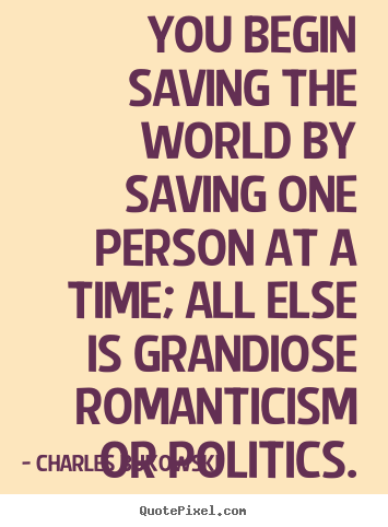 You begin saving the world by saving one person at a.. Charles Bukowski top love quote
