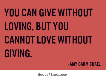 Love quote - You can give without loving, but you cannot..