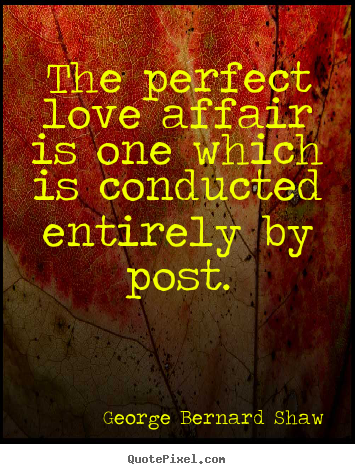 Love quotes - The perfect love affair is one which is ...
