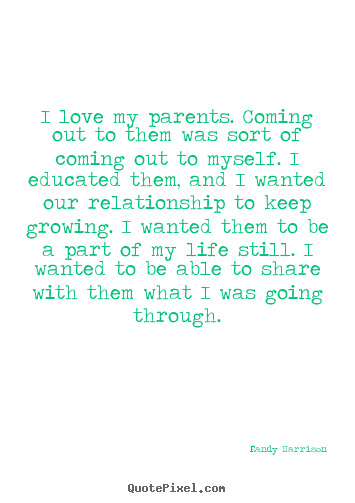 Quotes about love - I love my parents. coming out to them was sort of coming out to myself...