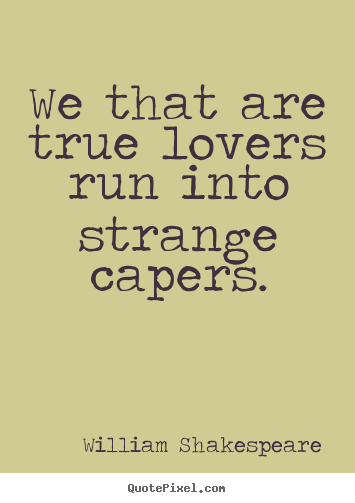 We that are true lovers run into strange capers. William Shakespeare greatest love quotes