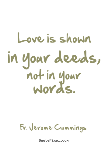 Love is shown in your deeds, not in your words. Fr. Jerome Cummings  love quotes