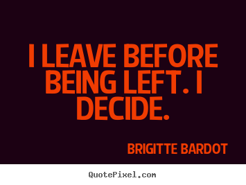 I leave before being left. i decide. Brigitte Bardot best love quotes
