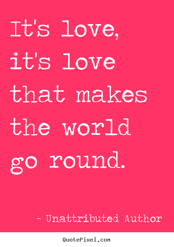How to design picture quotes about love - It's love, it's love that makes the world go round.