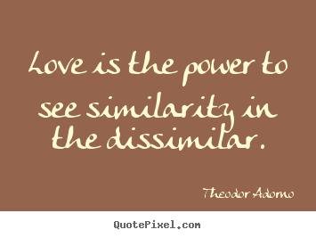 Love is the power to see similarity in the dissimilar. Theodor Adorno popular love quote