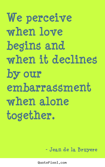 Quote about love - We perceive when love begins and when it declines by our embarrassment..