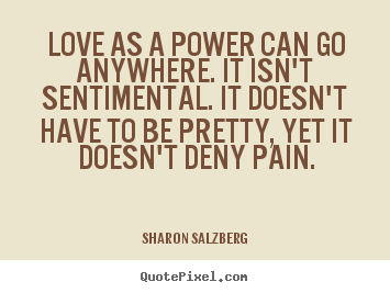 Sharon Salzberg picture quotes - Love as a power can go anywhere. it isn't sentimental... - Love quote