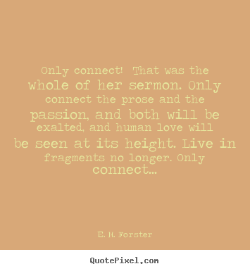 Only connect! that was the whole of her.. E. M. Forster greatest love quotes