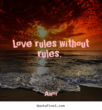 Love rules without rules.  Amor good love quotes
