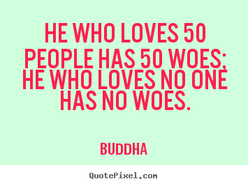 Buddha picture quote - He who loves 50 people has 50 woes; he who loves no one has.. - Love quotes