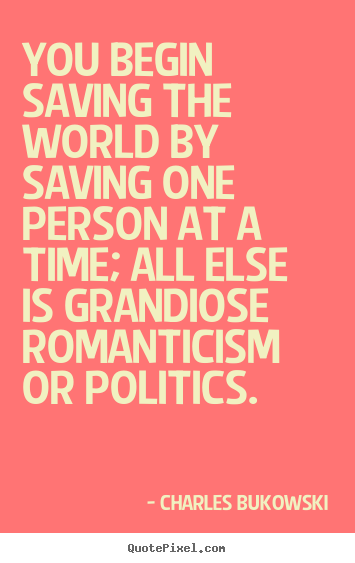 Charles Bukowski poster quote - You begin saving the world by saving one person.. - Love quote