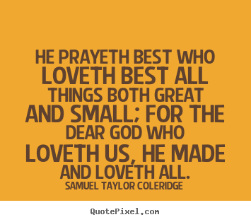 Love quotes - He prayeth best who loveth best all things both..