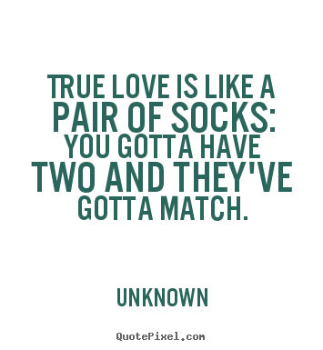 Create your own picture quotes about love - True love is like a pair of socks: you gotta have two and they've gotta..
