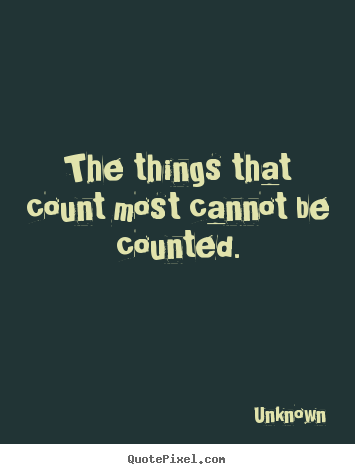 Quote about love - The things that count most cannot be counted.
