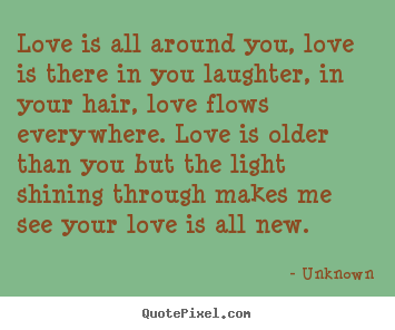Quotes about love - Love is all around you, love is there in you laughter,..