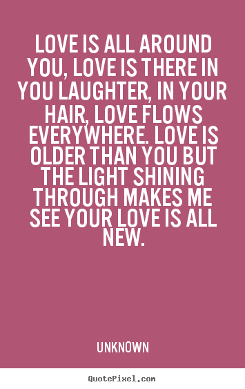 Love quotes - Love is all around you, love is there in you laughter, in your..