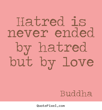 Make custom photo sayings about love - Hatred is never ended by hatred but by love