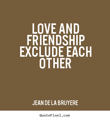 Jean De La Bruyere photo quotes - Love and friendship exclude each other - Love quote