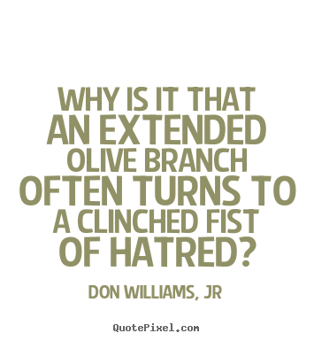 Don Williams, Jr picture quotes - Why is it that an extended olive branch often turns.. - Love quote