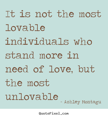 Quote about love - It is not the most lovable individuals who stand more in need of love,..