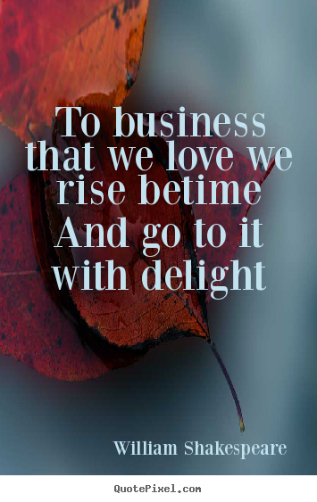 Make custom picture quotes about love - To business that we love we rise betime and go..