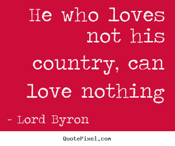 Design your own picture quotes about love - He who loves not his country, can love nothing