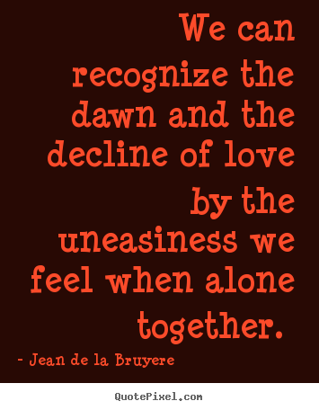 We can recognize the dawn and the decline of love by.. Jean De La Bruyere  love quotes