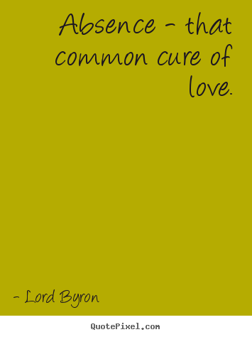 Create your own picture quote about love - Absence - that common cure of love.