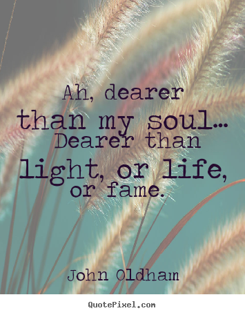 Ah, dearer than my soul… dearer than light, or life, or fame.  John Oldham popular love sayings