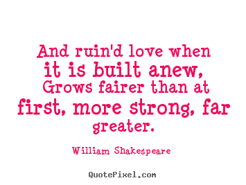 Love quote - And ruin'd love when it is built anew, grows fairer than at first, more..