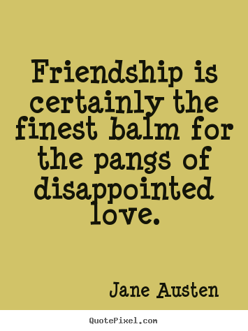 Love quotes - Friendship is certainly the finest balm for the pangs..