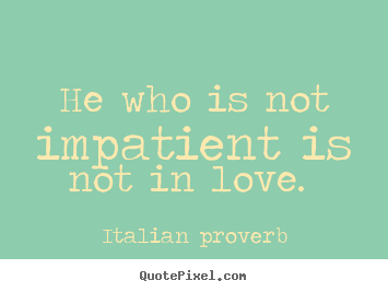 Love quotes - He who is not impatient is not in love.