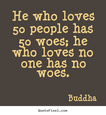 He who loves 50 people has 50 woes; he who loves no one.. Buddha best love quote