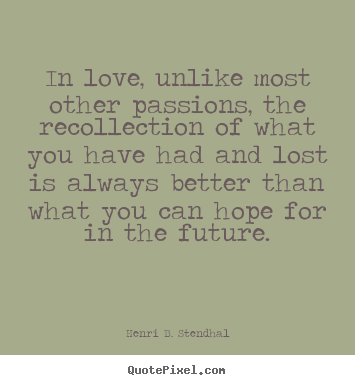 In love, unlike most other passions, the recollection.. Henri B. Stendhal popular love quotes