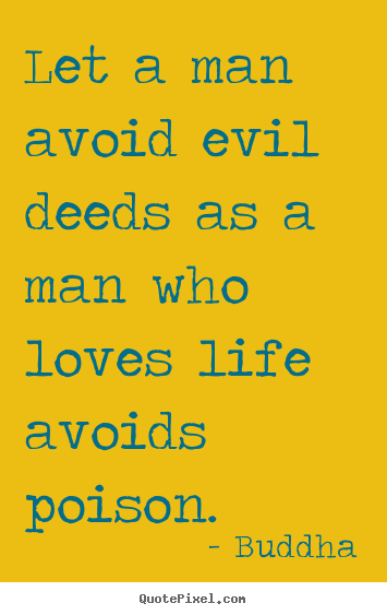 Buddha picture quotes - Let a man avoid evil deeds as a man who loves life avoids poison. - Love quotes