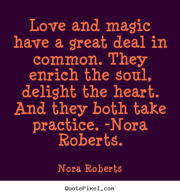 Love quotes - Love and magic have a great deal in common. they enrich the soul, delight..