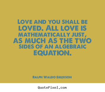 Love and you shall be loved. all love is mathematically just,.. Ralph Waldo Emerson best love quote